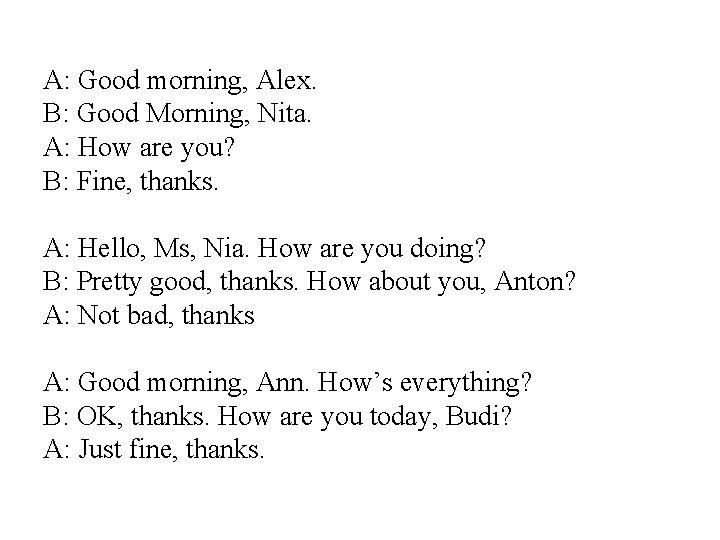 A: Good morning, Alex. B: Good Morning, Nita. A: How are you? B: Fine,