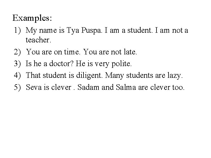 Examples: 1) My name is Tya Puspa. I am a student. I am not