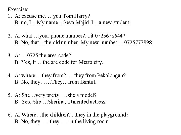 Exercise: 1. A: excuse me, …you Tom Harry? B: no, I…My name…Seva Majid. I…a