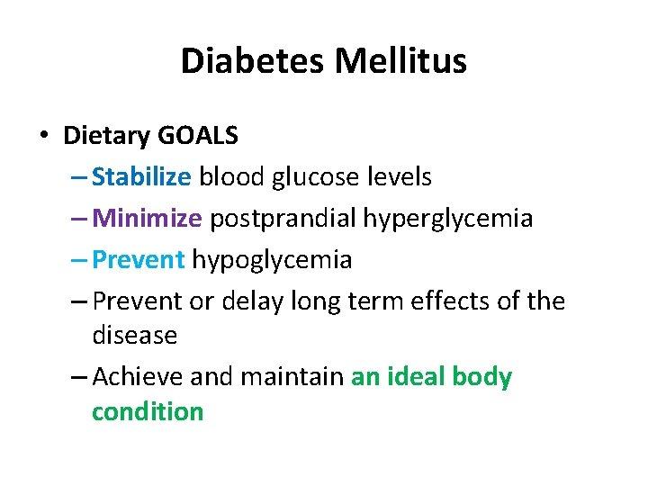 Diabetes Mellitus • Dietary GOALS – Stabilize blood glucose levels – Minimize postprandial hyperglycemia