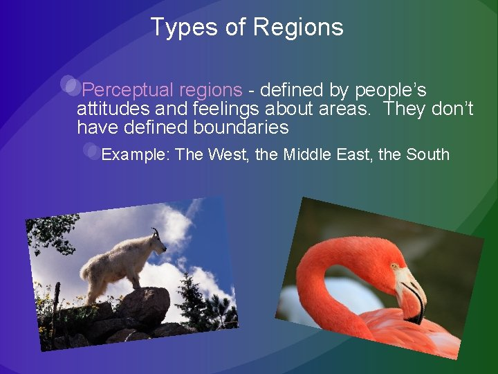 Types of Regions Perceptual regions - defined by people's attitudes and feelings about areas.
