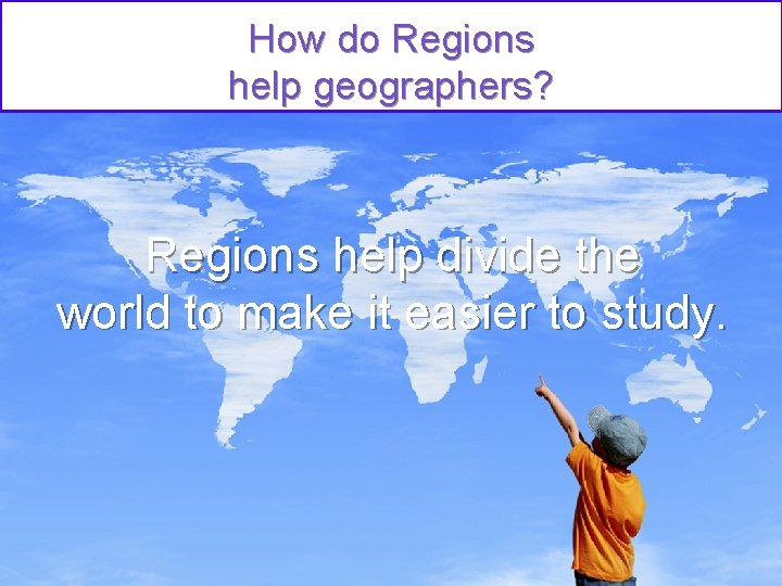 How do Regions help geographers? Regions help divide the world to make it easier
