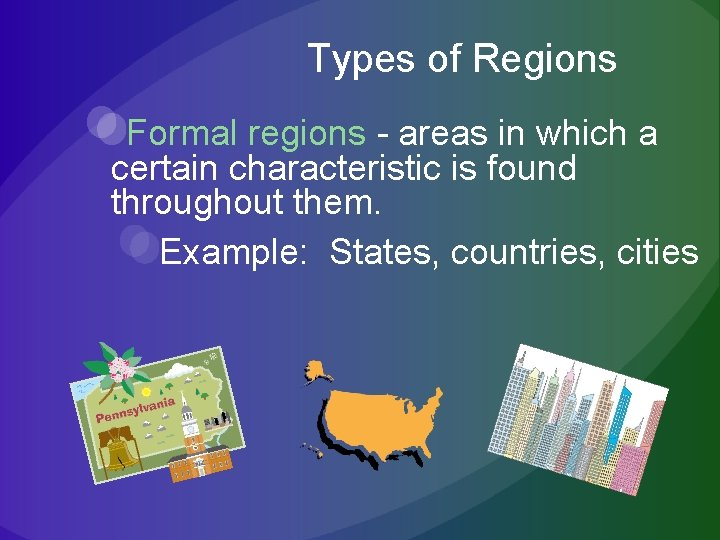 Types of Regions Formal regions - areas in which a certain characteristic is found
