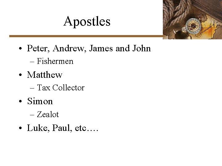 Apostles • Peter, Andrew, James and John – Fishermen • Matthew – Tax Collector