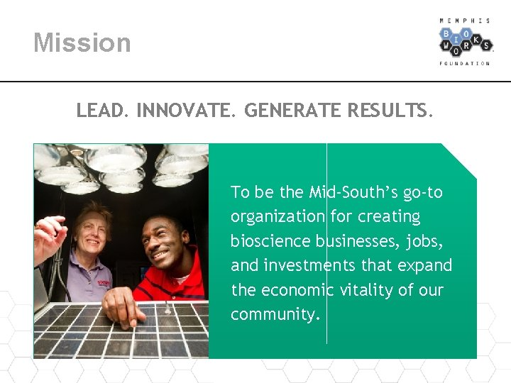 Mission LEAD. INNOVATE. GENERATE RESULTS. To be the Mid-South's go-to organization for creating bioscience