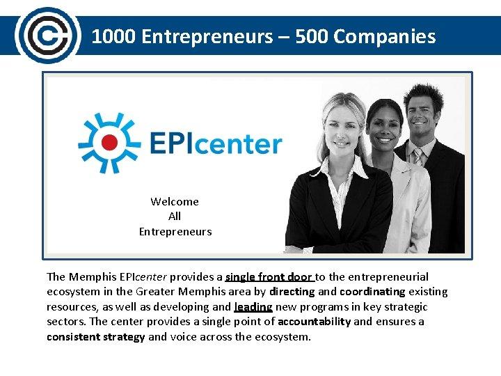 1000 Entrepreneurs – 500 Companies Welcome All Entrepreneurs The Memphis EPIcenter provides a single