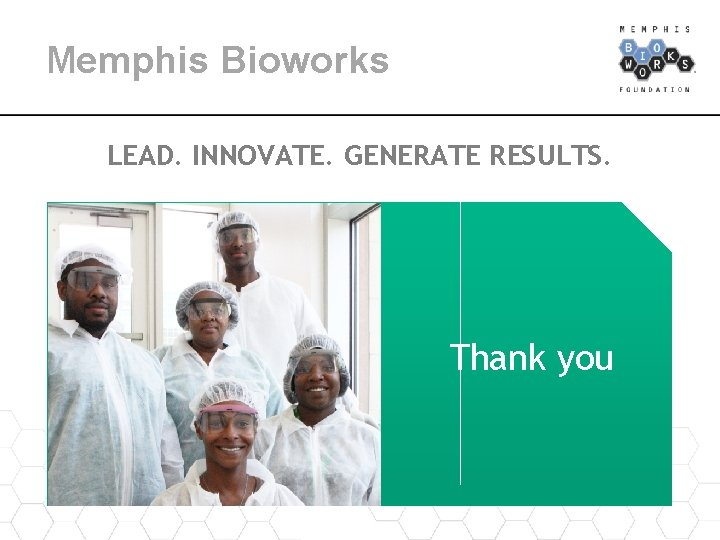 Memphis Bioworks LEAD. INNOVATE. GENERATE RESULTS. Thank you