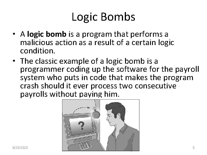 Logic Bombs • A logic bomb is a program that performs a malicious action