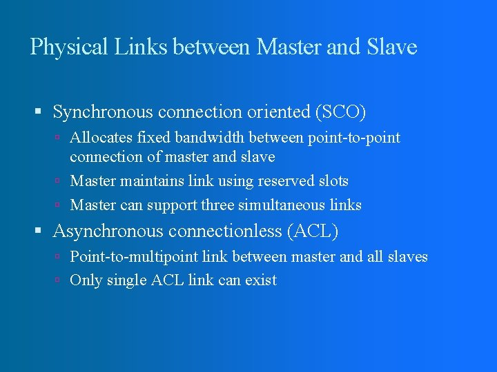 Physical Links between Master and Slave Synchronous connection oriented (SCO) Allocates fixed bandwidth between