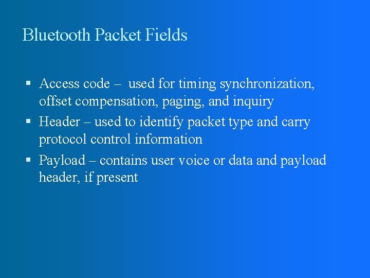 Bluetooth Packet Fields Access code – used for timing synchronization, offset compensation, paging, and