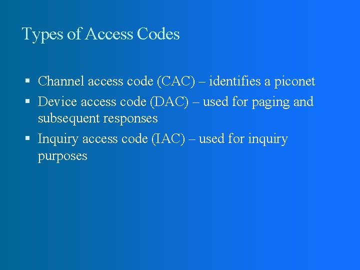 Types of Access Codes Channel access code (CAC) – identifies a piconet Device access
