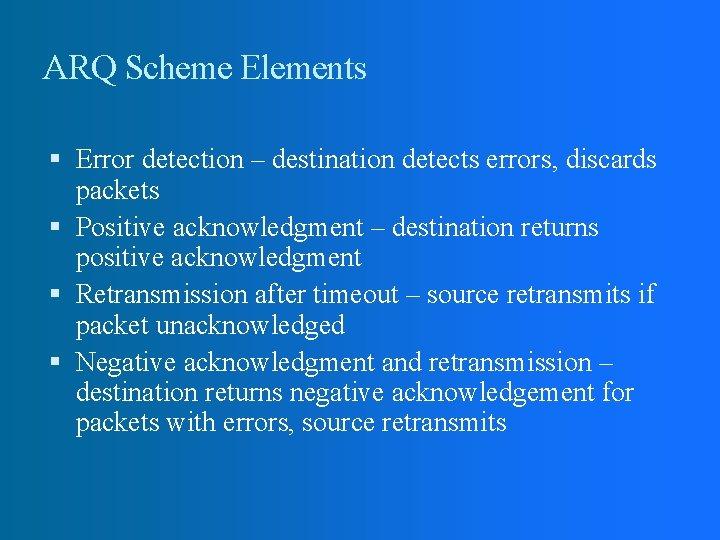 ARQ Scheme Elements Error detection – destination detects errors, discards packets Positive acknowledgment –