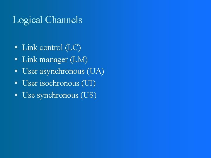 Logical Channels Link control (LC) Link manager (LM) User asynchronous (UA) User isochronous (UI)
