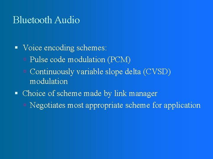 Bluetooth Audio Voice encoding schemes: Pulse code modulation (PCM) Continuously variable slope delta (CVSD)