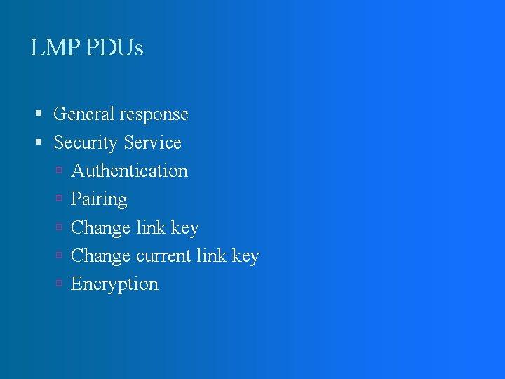 LMP PDUs General response Security Service Authentication Pairing Change link key Change current link