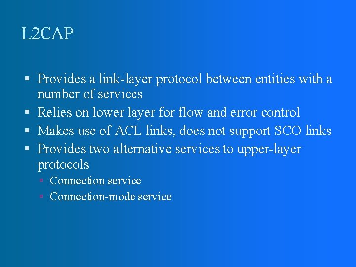 L 2 CAP Provides a link-layer protocol between entities with a number of services