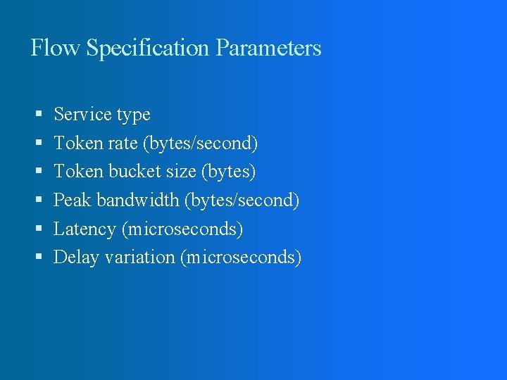 Flow Specification Parameters Service type Token rate (bytes/second) Token bucket size (bytes) Peak bandwidth