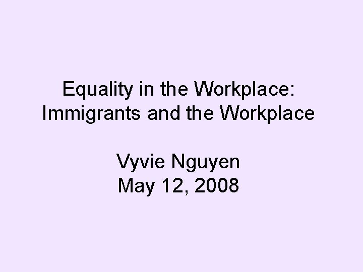 Equality in the Workplace: Immigrants and the Workplace Vyvie Nguyen May 12, 2008