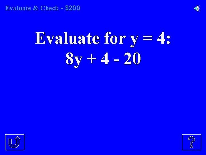 Evaluate & Check - $200 Evaluate for y = 4: 8 y + 4