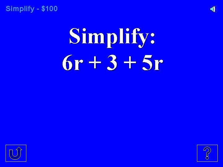 Simplify - $100 Simplify: 6 r + 3 + 5 r