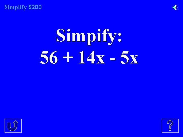 Simplify $200 Simpify: 56 + 14 x - 5 x