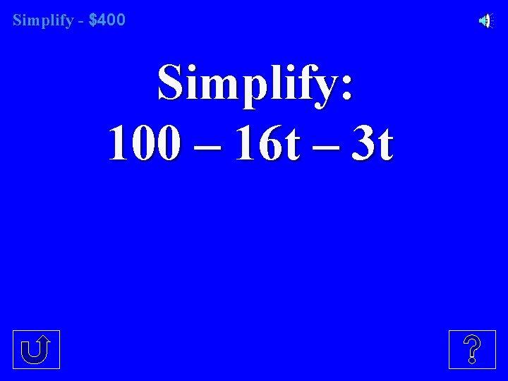 Simplify - $400 Simplify: 100 – 16 t – 3 t
