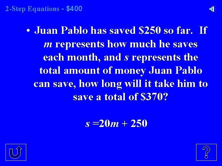 2 -Step Equations - $400 • Juan Pablo has saved $250 so far. If