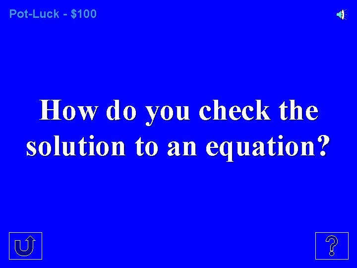 Pot-Luck - $100 How do you check the solution to an equation?