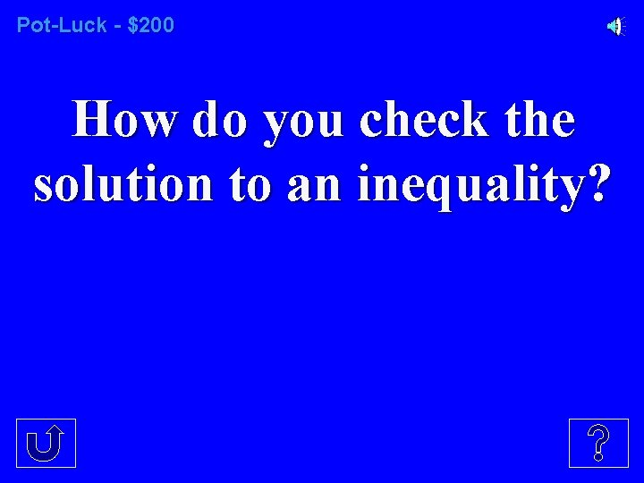 Pot-Luck - $200 How do you check the solution to an inequality?