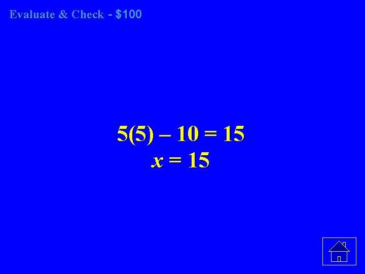 Evaluate & Check - $100 5(5) – 10 = 15 x = 15