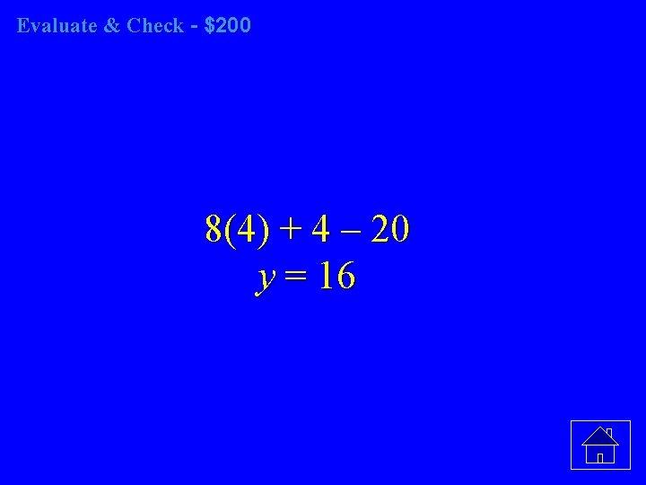 Evaluate & Check - $200 8(4) + 4 – 20 y = 16