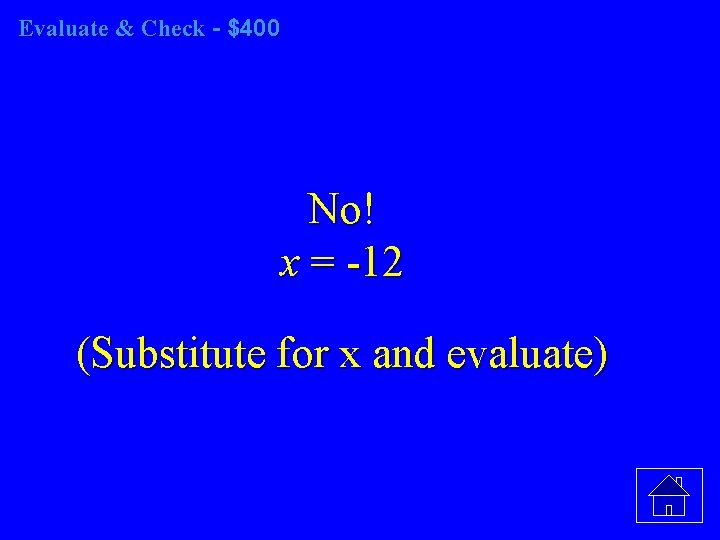 Evaluate & Check - $400 No! x = -12 (Substitute for x and evaluate)