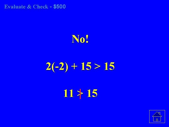 Evaluate & Check - $500 No! 2(-2) + 15 > 15 11 > 15