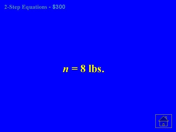 2 -Step Equations - $300 n = 8 lbs.