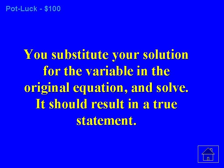 Pot-Luck - $100 You substitute your solution for the variable in the original equation,