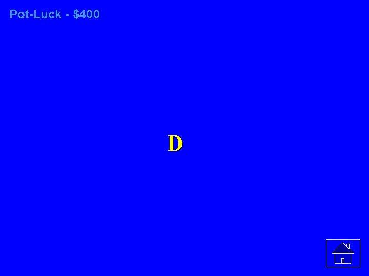 Pot-Luck - $400 D