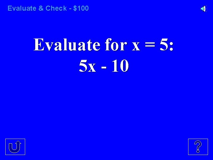 Evaluate & Check - $100 Evaluate for x = 5: 5 x - 10