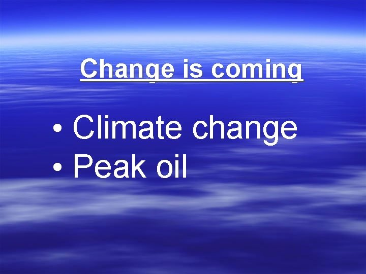 Change is coming • Climate change • Peak oil