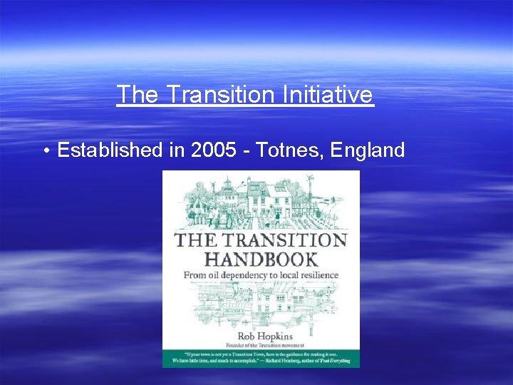 The Transition Initiative • Established in 2005 - Totnes, England