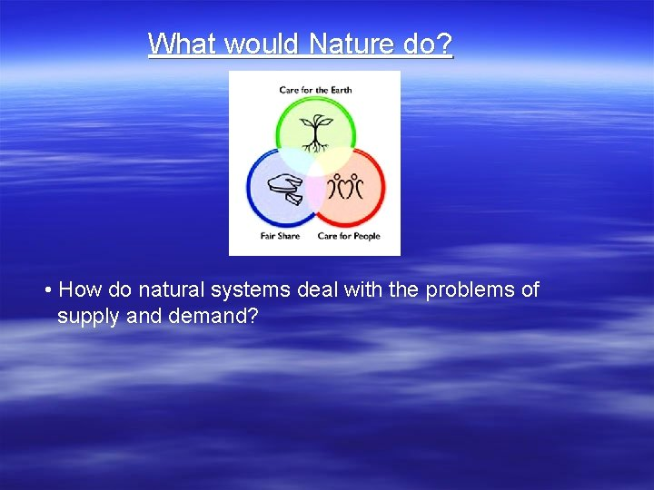 What would Nature do? • How do natural systems deal with the problems of