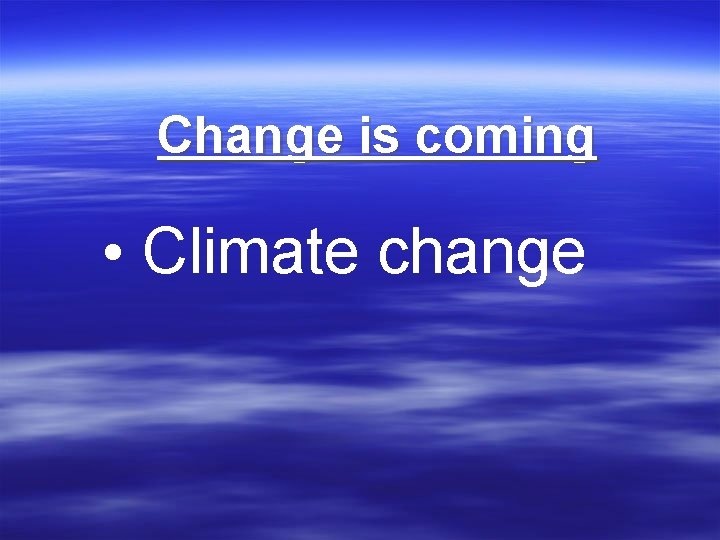 Change is coming • Climate change