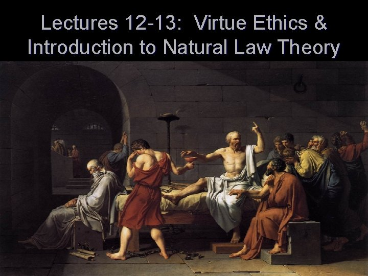 Lectures 12 -13: Virtue Ethics & Introduction to Natural Law Theory