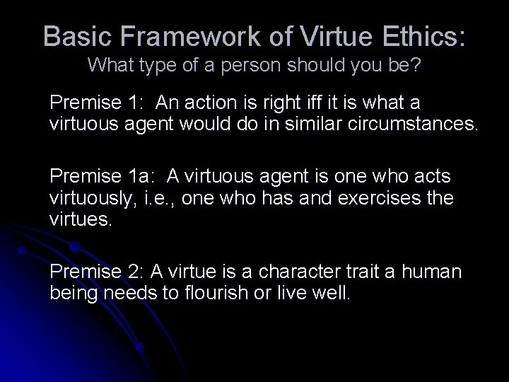 Basic Framework of Virtue Ethics: What type of a person should you be? Premise