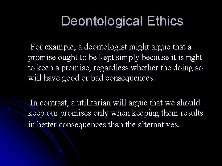Deontological Ethics For example, a deontologist might argue that a promise ought to be
