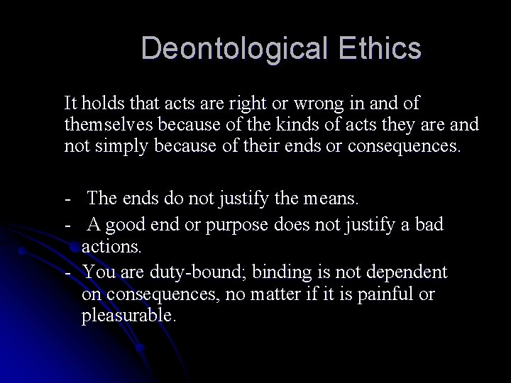 Deontological Ethics It holds that acts are right or wrong in and of themselves