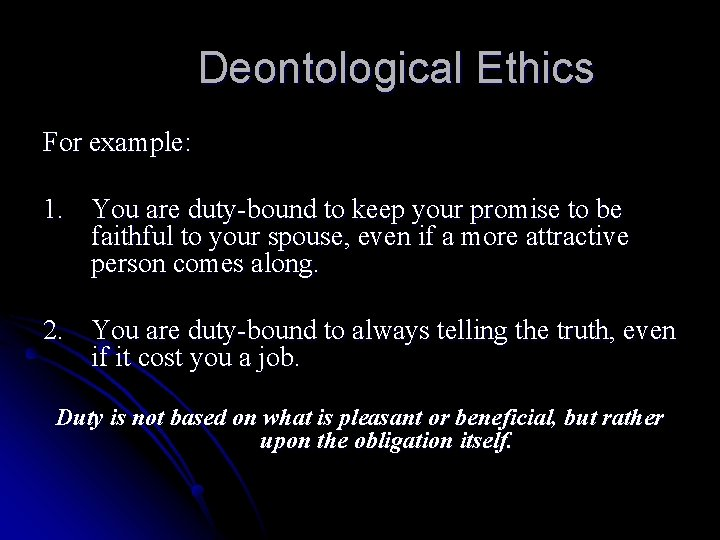Deontological Ethics For example: 1. You are duty-bound to keep your promise to be