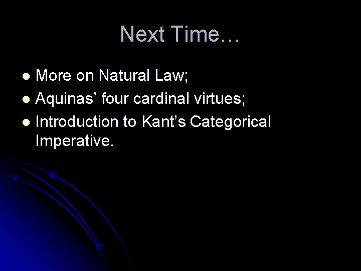 Next Time… More on Natural Law; l Aquinas' four cardinal virtues; l Introduction to