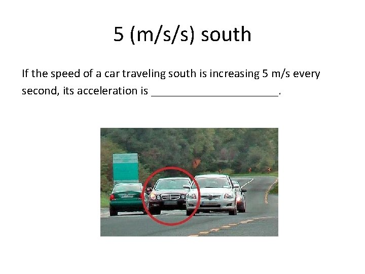5 (m/s/s) south If the speed of a car traveling south is increasing 5