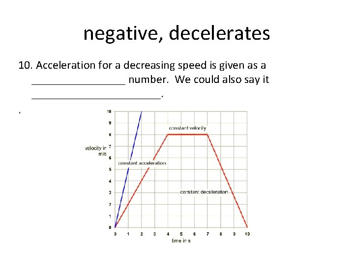 negative, decelerates 10. Acceleration for a decreasing speed is given as a ________ number.