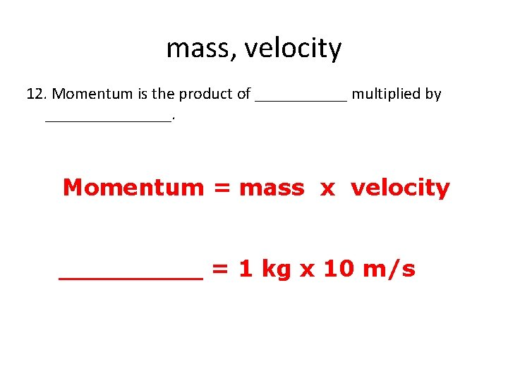 mass, velocity 12. Momentum is the product of ______ multiplied by ________. Momentum =